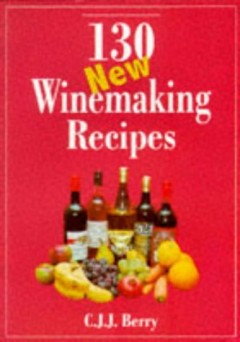 130 New Winemaking Recipes by C.J.J. Berry