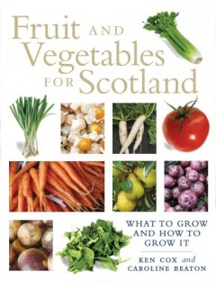 Fruit and Vegetables for Scotland: A Practical Guide and History by Kenneth Cox and Caroline Beaton