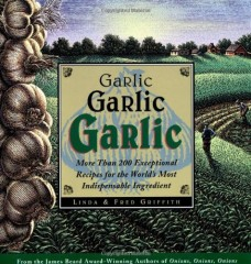 Garlic, Garlic, Garlic: Exceptional Recipes from the World's Most Indispensable Ingredient by Linda Griffith
