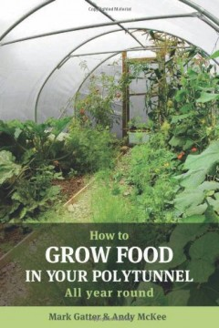 How to Grow Food in Your Polytunnel by Mark Gatter & Andy McKee