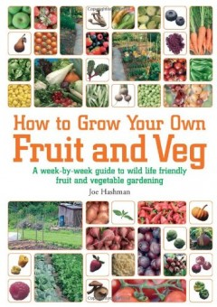 How to Grow Your Own Fruit and Veg: A Week-by-Week Guide to Wild-life Friendly Fruit and Vegetable Gardening by Joe Hashman