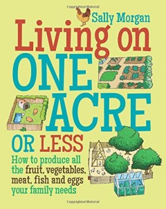 Living on One Acre or Less: How to Produce All the Fruit, Veg, Meat, Fish and Eggs Your Family Needs by Sally Morgan