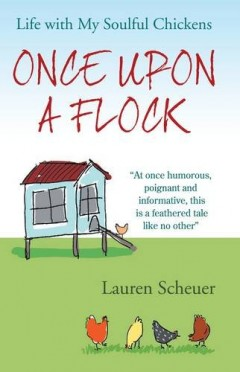 Once Upon A Flock: Life with My Soulful Chickens by Lauren Scheuer