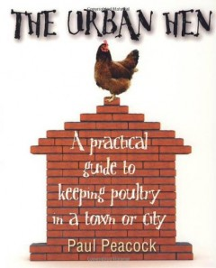 The Urban Hen: A practical guide to keeping poultry in a town or city by Paul Peacock